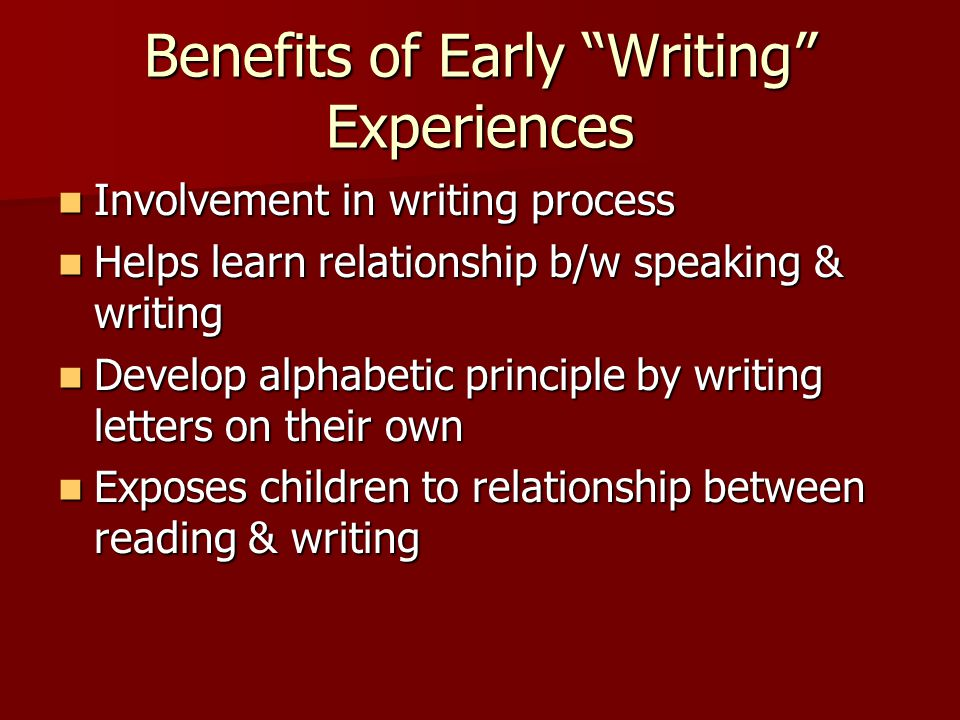 Benefits of Early Writing Experiences Involvement in writing process Involvement in writing process Helps learn relationship b/w speaking & writing Helps learn relationship b/w speaking & writing Develop alphabetic principle by writing letters on their own Develop alphabetic principle by writing letters on their own Exposes children to relationship between reading & writing Exposes children to relationship between reading & writing