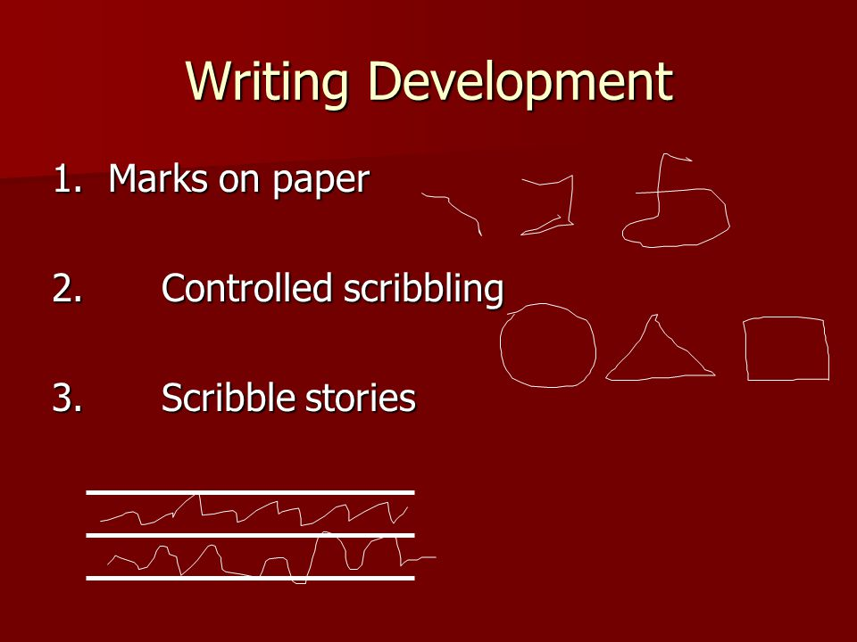 Writing Development 1. Marks on paper 2. Controlled scribbling 3. Scribble stories