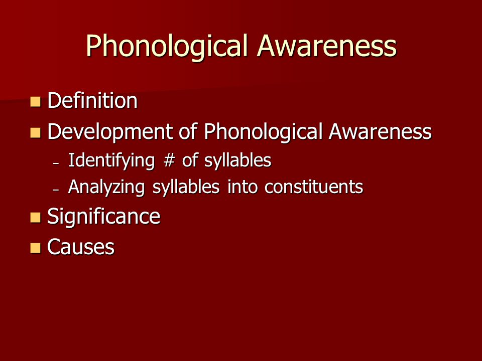 Phonological Awareness Definition Definition Development of Phonological Awareness Development of Phonological Awareness – Identifying # of syllables – Analyzing syllables into constituents Significance Significance Causes Causes
