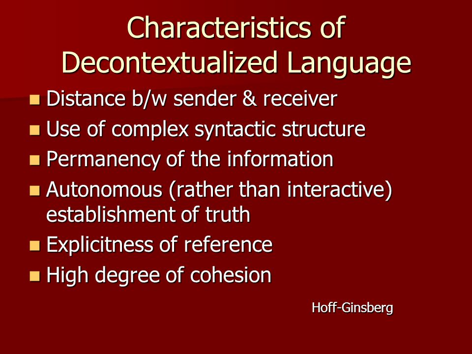 Characteristics of Decontextualized Language Distance b/w sender & receiver Distance b/w sender & receiver Use of complex syntactic structure Use of complex syntactic structure Permanency of the information Permanency of the information Autonomous (rather than interactive) establishment of truth Autonomous (rather than interactive) establishment of truth Explicitness of reference Explicitness of reference High degree of cohesion High degree of cohesion Hoff-Ginsberg Hoff-Ginsberg