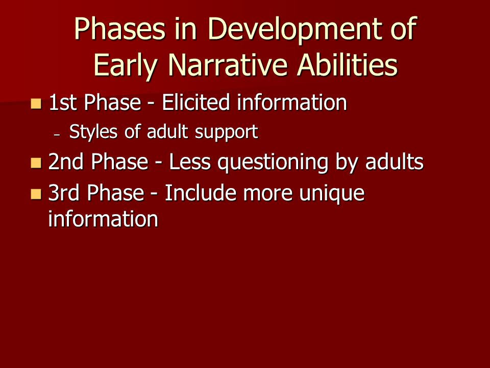 Phases in Development of Early Narrative Abilities 1st Phase - Elicited information 1st Phase - Elicited information – Styles of adult support 2nd Phase - Less questioning by adults 2nd Phase - Less questioning by adults 3rd Phase - Include more unique information 3rd Phase - Include more unique information