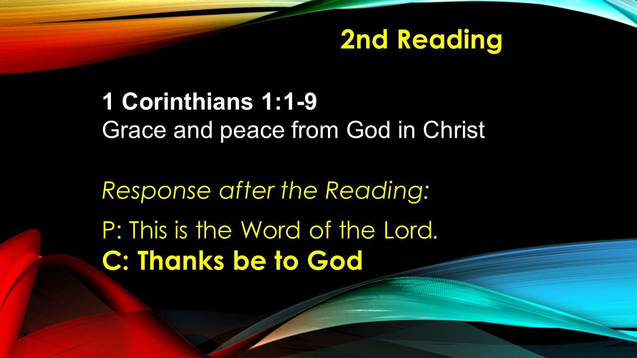 2nd Reading 1 Corinthians 1:1-9 Grace and peace from God in Christ Response after the Reading: P: This is the Word of the Lord.
