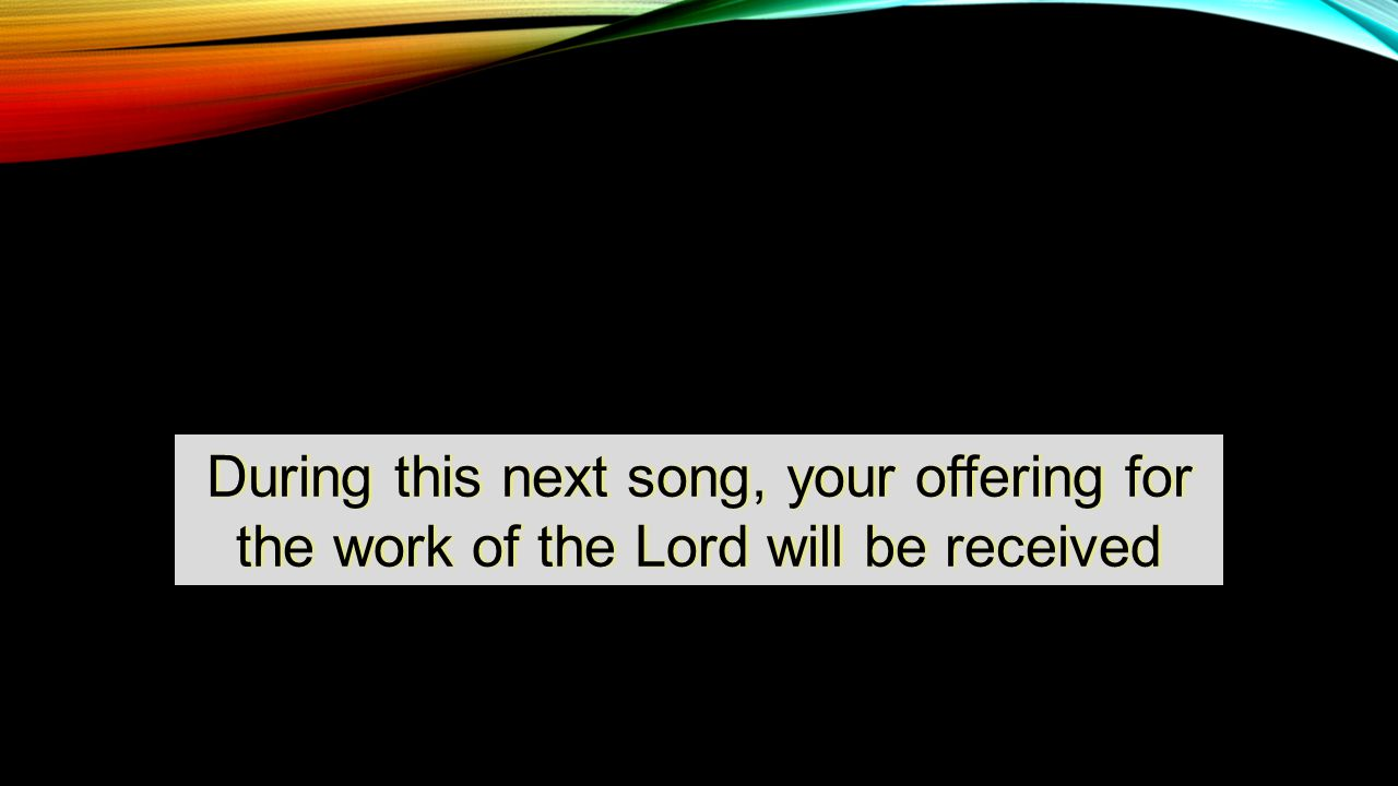 During this next song, your offering for the work of the Lord will be received