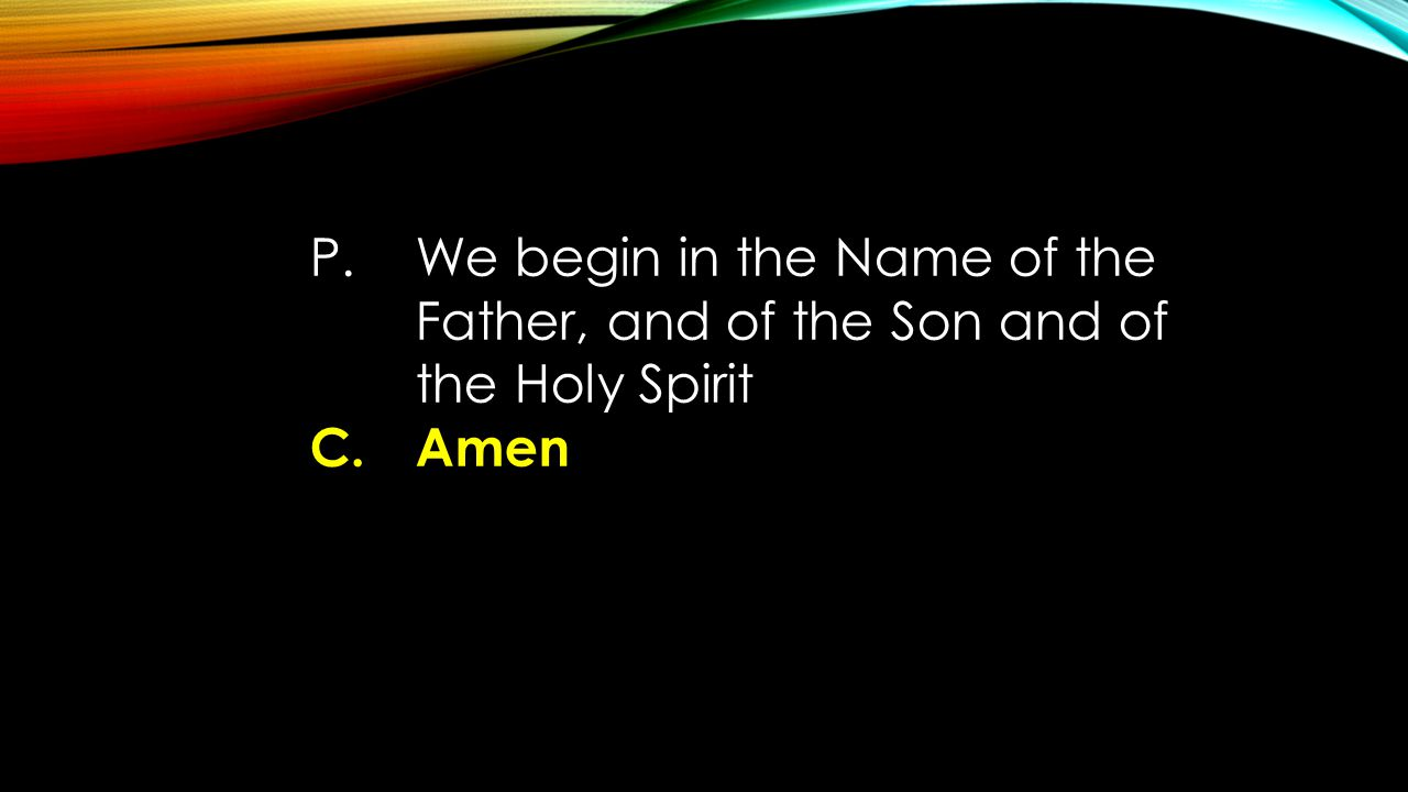 P. We begin in the Name of the Father, and of the Son and of the Holy Spirit C. Amen