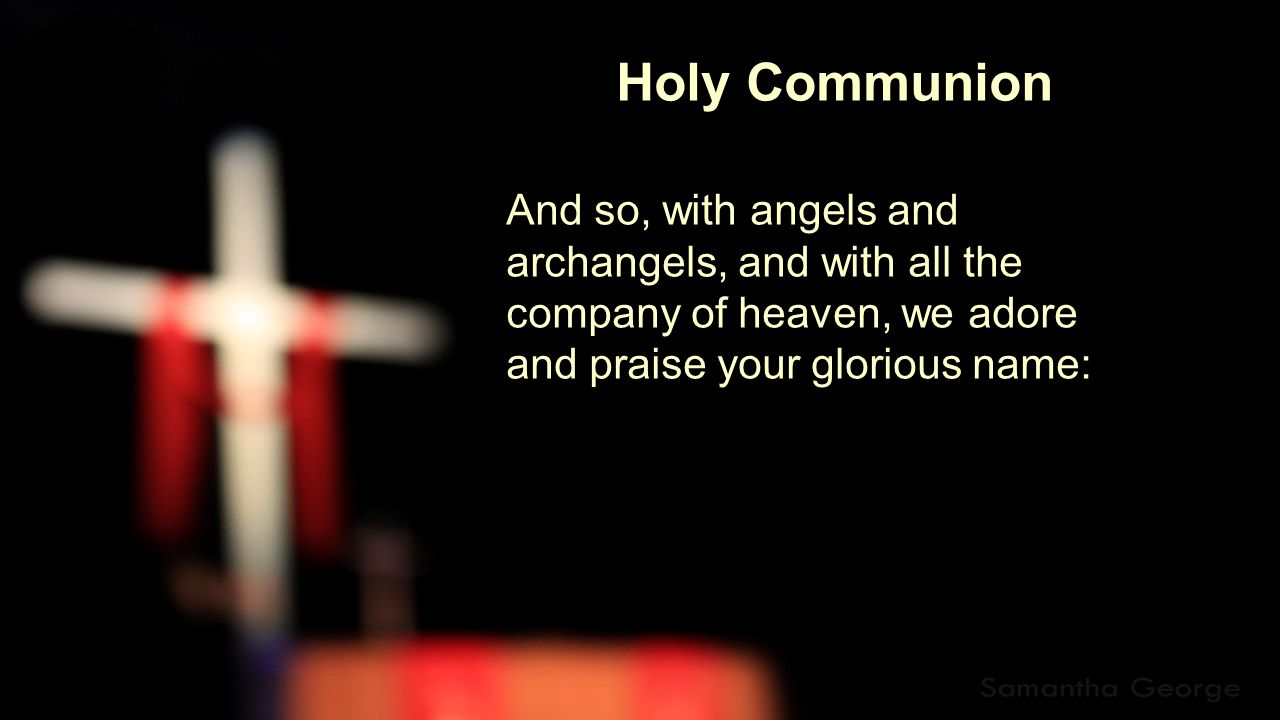 Holy Communion And so, with angels and archangels, and with all the company of heaven, we adore and praise your glorious name: