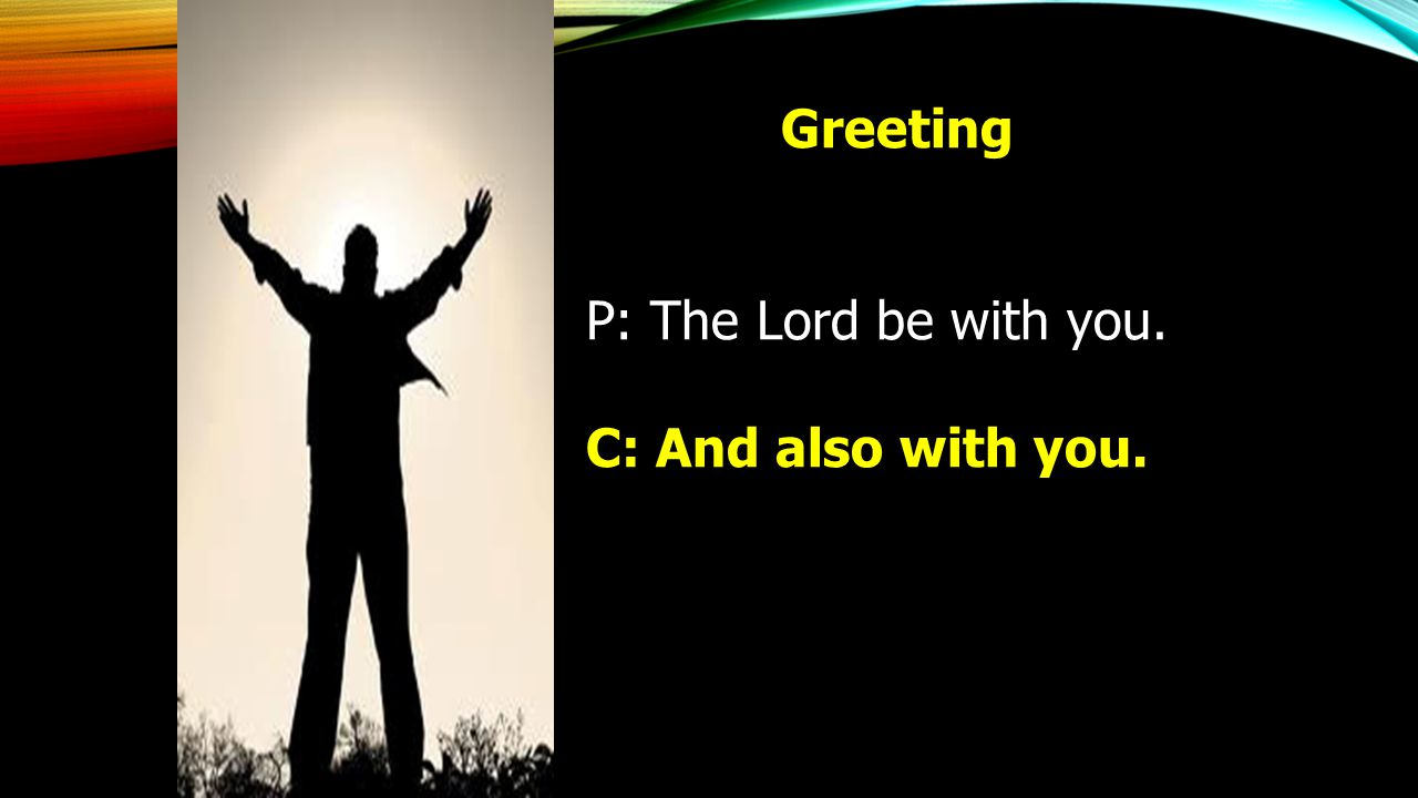 Greeting P: The Lord be with you. C: And also with you.