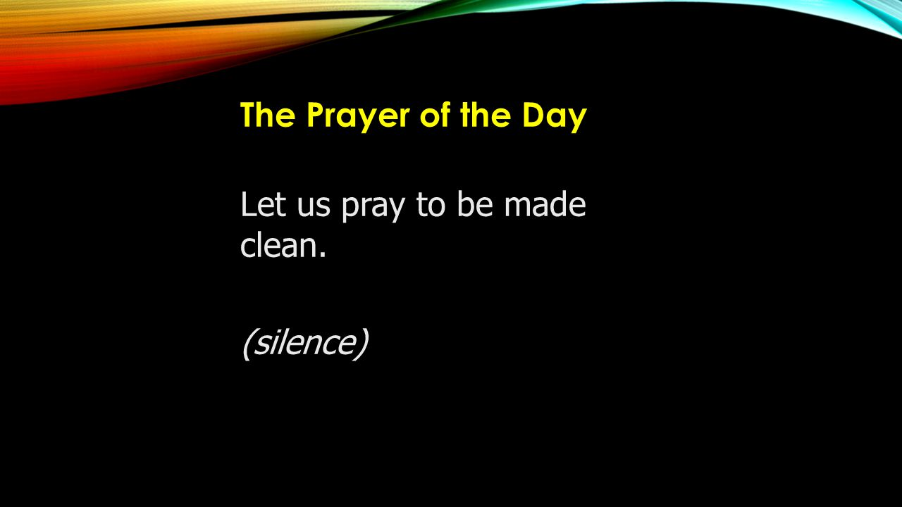 The Prayer of the Day Let us pray to be made clean. (silence)