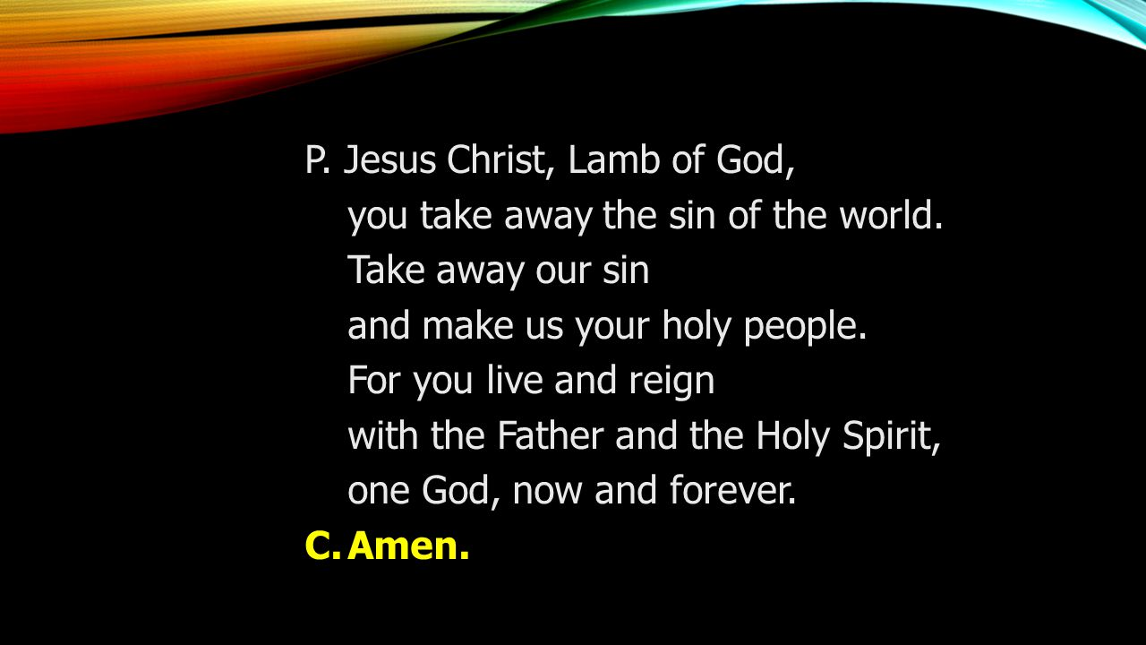 P. Jesus Christ, Lamb of God, you take away the sin of the world.
