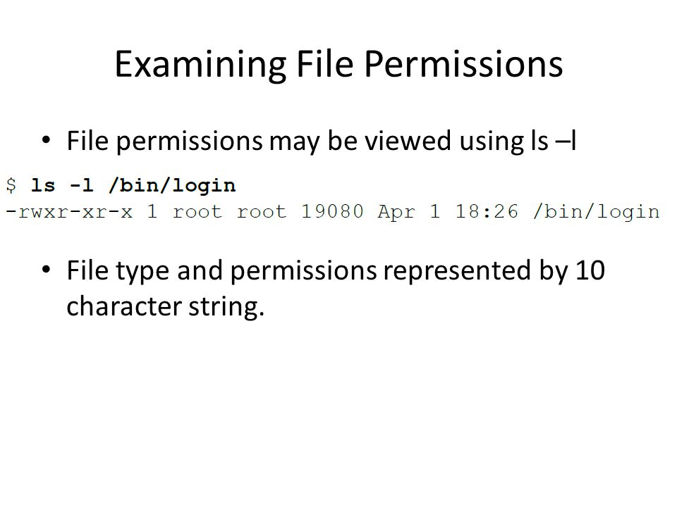 Examining File Permissions File permissions may be viewed using ls –l File type and permissions represented by 10 character string.