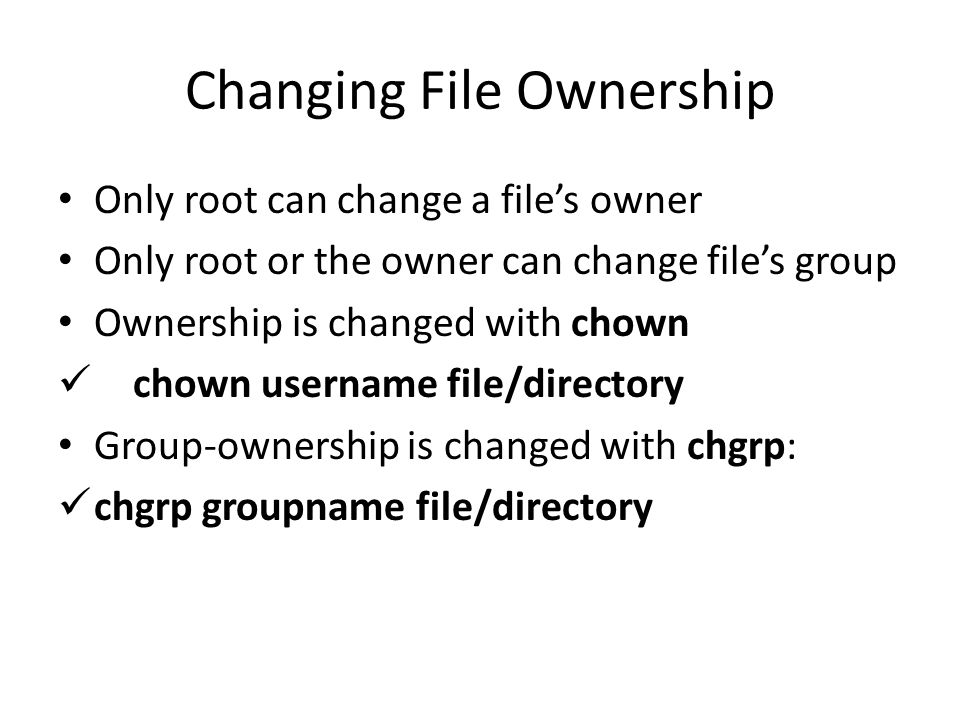 Changing File Ownership Only root can change a file's owner Only root or the owner can change file's group Ownership is changed with chown chown username file/directory Group-ownership is changed with chgrp: chgrp groupname file/directory