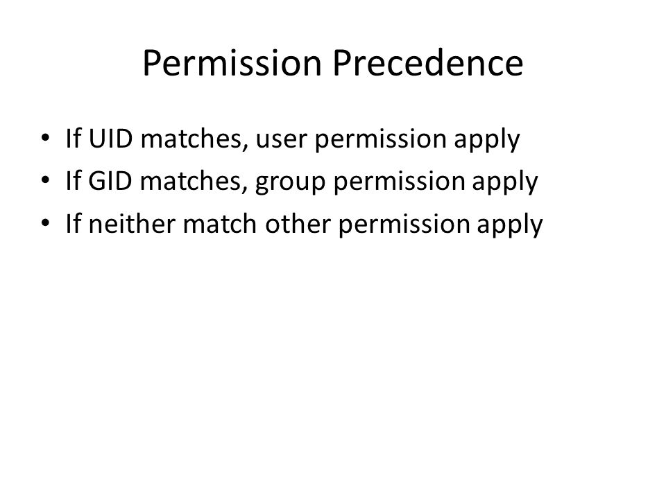 Permission Precedence If UID matches, user permission apply If GID matches, group permission apply If neither match other permission apply