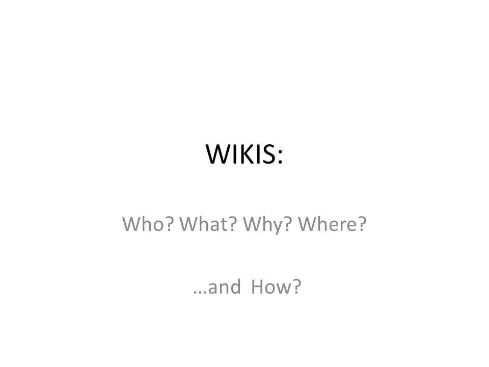 WIKIS: Who What Why Where …and How