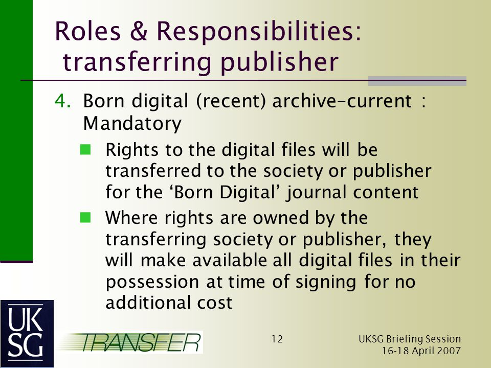 UKSG Briefing Session April Roles & Responsibilities: transferring publisher 4.Born digital (recent) archive–current : Mandatory Rights to the digital files will be transferred to the society or publisher for the 'Born Digital' journal content Where rights are owned by the transferring society or publisher, they will make available all digital files in their possession at time of signing for no additional cost