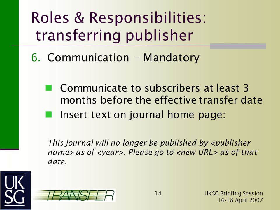 UKSG Briefing Session April Roles & Responsibilities: transferring publisher 6.Communication – Mandatory Communicate to subscribers at least 3 months before the effective transfer date Insert text on journal home page: This journal will no longer be published by as of.