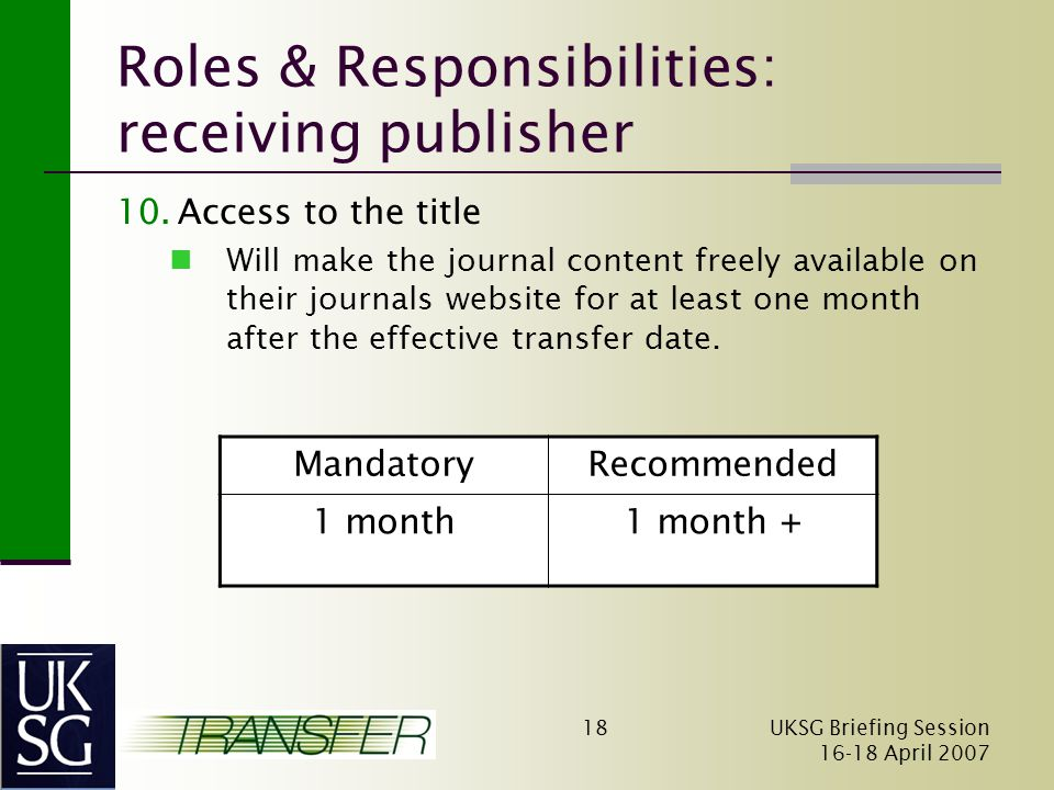 UKSG Briefing Session April Roles & Responsibilities: receiving publisher 10.Access to the title Will make the journal content freely available on their journals website for at least one month after the effective transfer date.