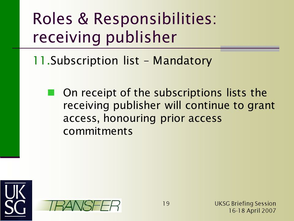 UKSG Briefing Session April Roles & Responsibilities: receiving publisher 11.Subscription list – Mandatory On receipt of the subscriptions lists the receiving publisher will continue to grant access, honouring prior access commitments