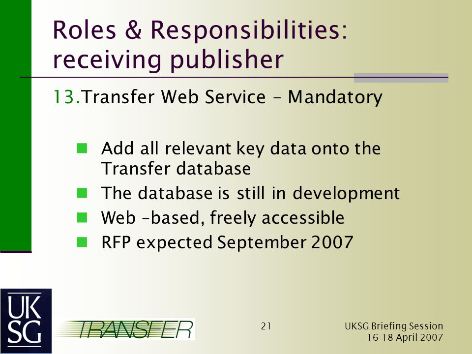 UKSG Briefing Session April Roles & Responsibilities: receiving publisher 13.Transfer Web Service – Mandatory Add all relevant key data onto the Transfer database The database is still in development Web –based, freely accessible RFP expected September 2007