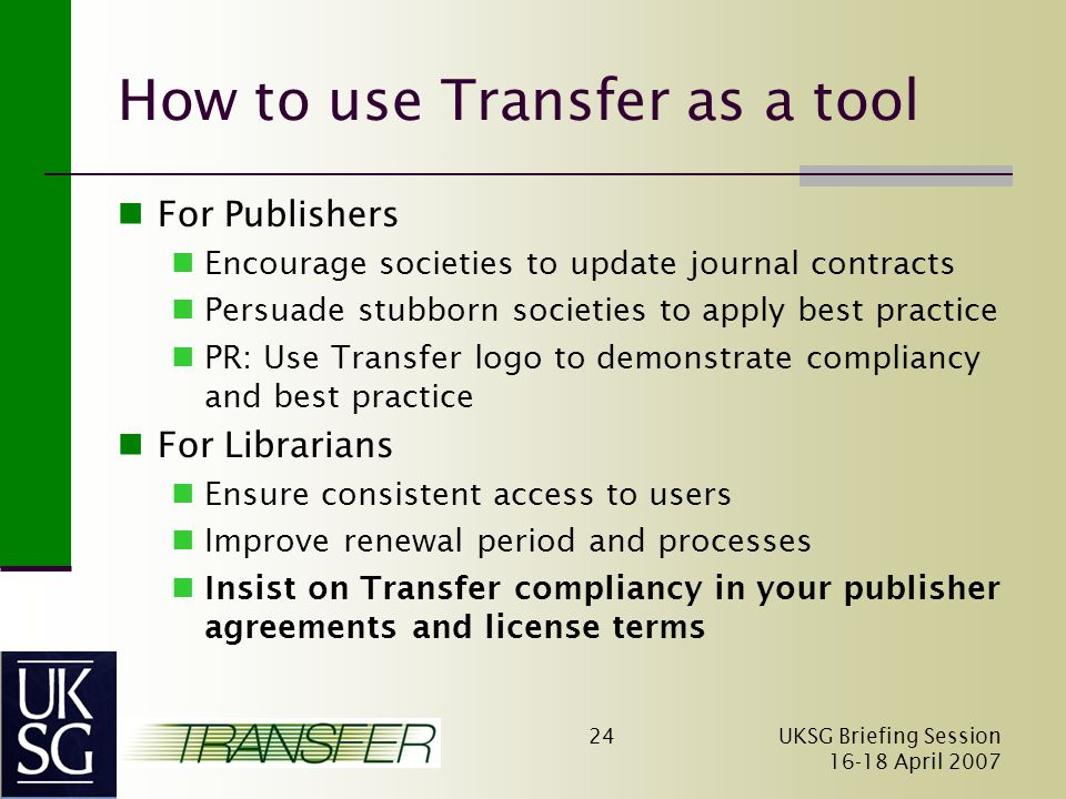 UKSG Briefing Session April How to use Transfer as a tool For Publishers Encourage societies to update journal contracts Persuade stubborn societies to apply best practice PR: Use Transfer logo to demonstrate compliancy and best practice For Librarians Ensure consistent access to users Improve renewal period and processes Insist on Transfer compliancy in your publisher agreements and license terms