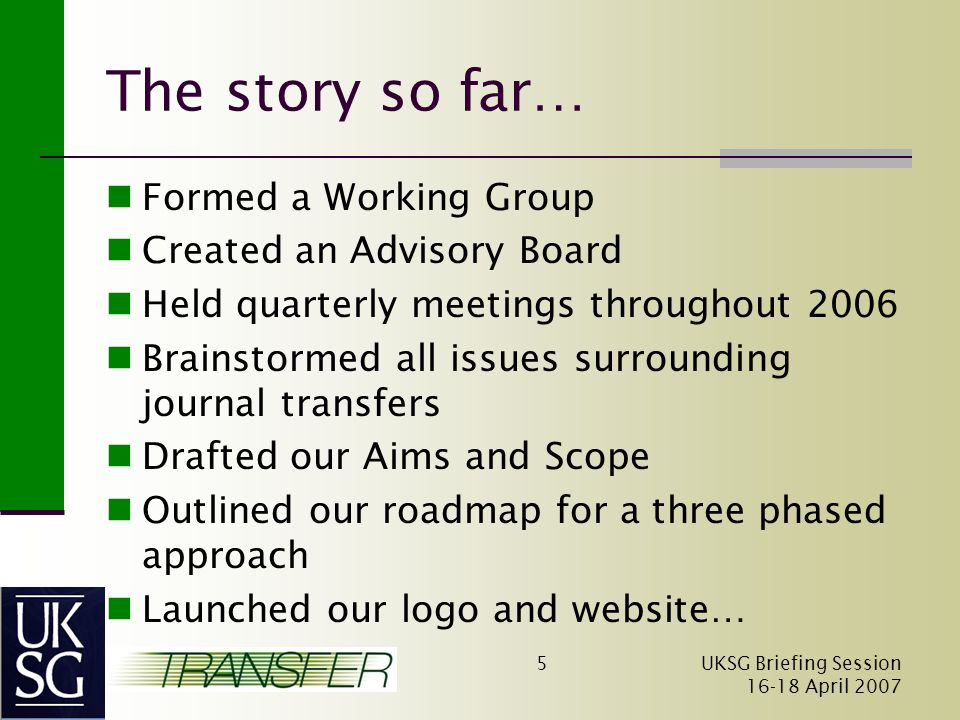 UKSG Briefing Session April The story so far… Formed a Working Group Created an Advisory Board Held quarterly meetings throughout 2006 Brainstormed all issues surrounding journal transfers Drafted our Aims and Scope Outlined our roadmap for a three phased approach Launched our logo and website…