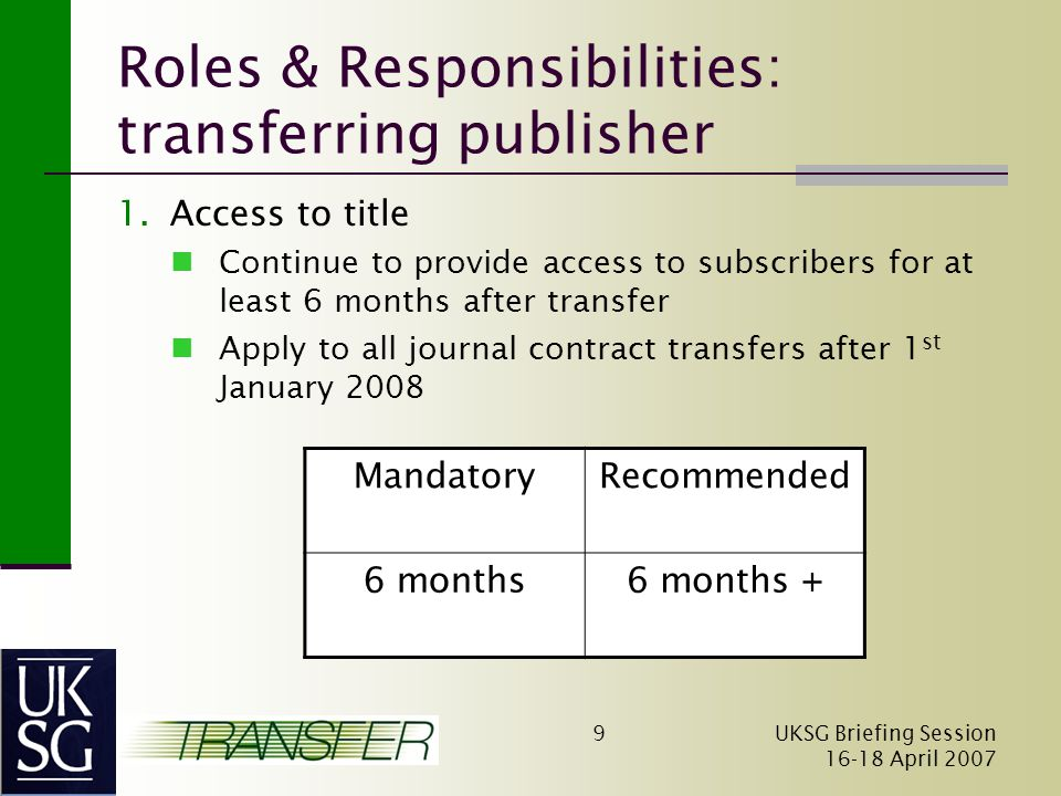 UKSG Briefing Session April Roles & Responsibilities: transferring publisher 1.Access to title Continue to provide access to subscribers for at least 6 months after transfer Apply to all journal contract transfers after 1 st January 2008 MandatoryRecommended 6 months6 months +