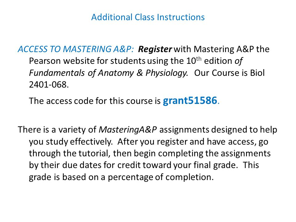 Additional Class Instructions ACCESS TO MASTERING A&P: Register with Mastering A&P the Pearson website for students using the 10 th edition of Fundamentals of Anatomy & Physiology.