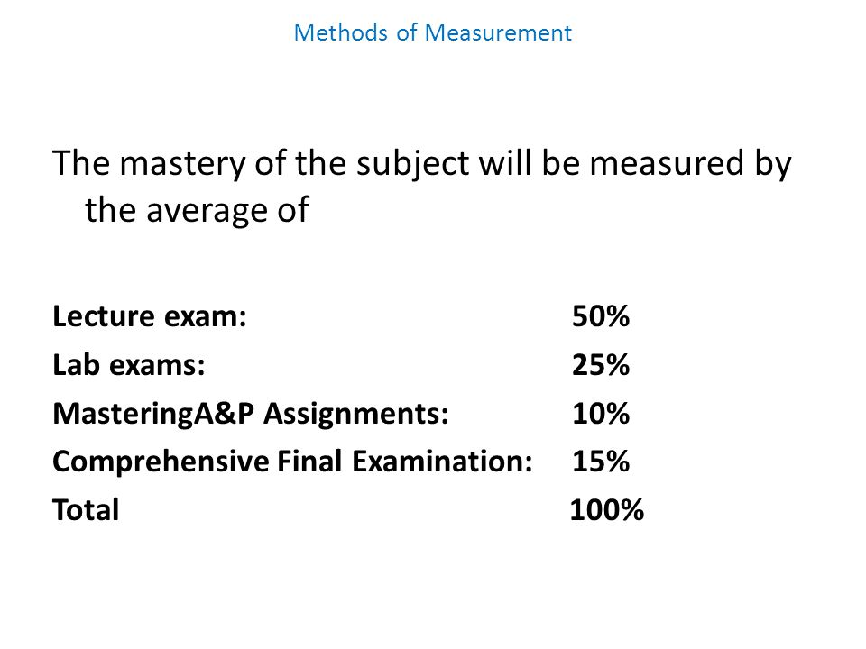 Methods of Measurement The mastery of the subject will be measured by the average of Lecture exam:50% Lab exams:25% MasteringA&P Assignments:10% Comprehensive Final Examination:15% Total 100%