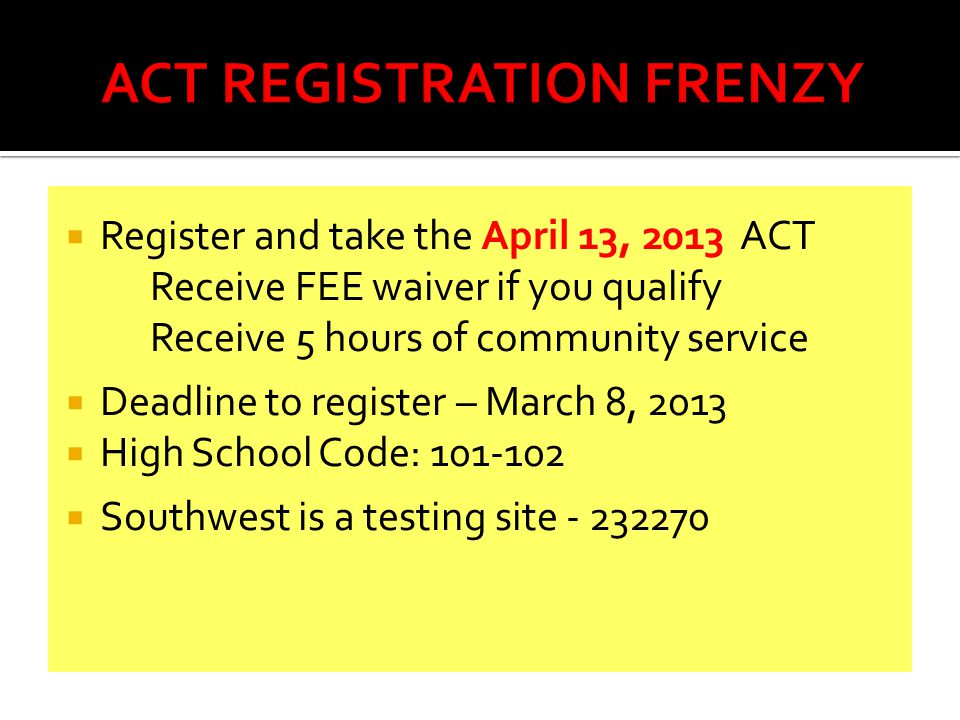  Register and take the April 13, 2013 ACT Receive FEE waiver if you qualify Receive 5 hours of community service  Deadline to register – March 8, 2013  High School Code:  Southwest is a testing site