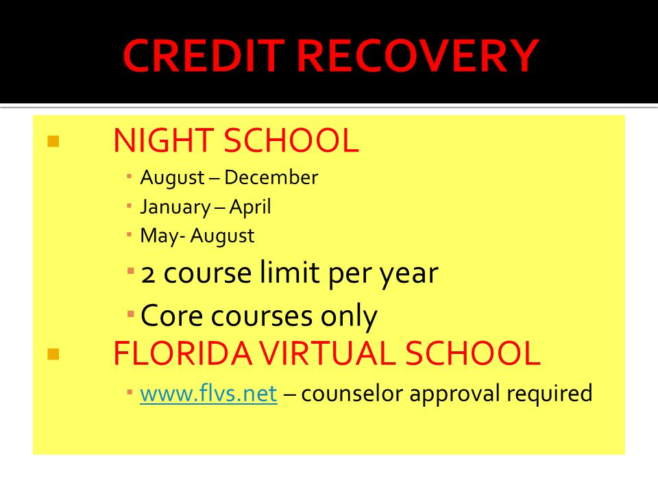  NIGHT SCHOOL  August – December  January – April  May- August  2 course limit per year  Core courses only  FLORIDA VIRTUAL SCHOOL    – counselor approval required