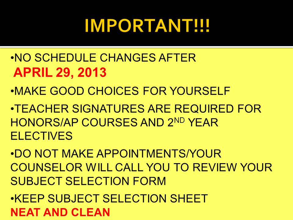 NO SCHEDULE CHANGES AFTER APRIL 29, 2013 MAKE GOOD CHOICES FOR YOURSELF TEACHER SIGNATURES ARE REQUIRED FOR HONORS/AP COURSES AND 2 ND YEAR ELECTIVES DO NOT MAKE APPOINTMENTS/YOUR COUNSELOR WILL CALL YOU TO REVIEW YOUR SUBJECT SELECTION FORM KEEP SUBJECT SELECTION SHEET NEAT AND CLEAN