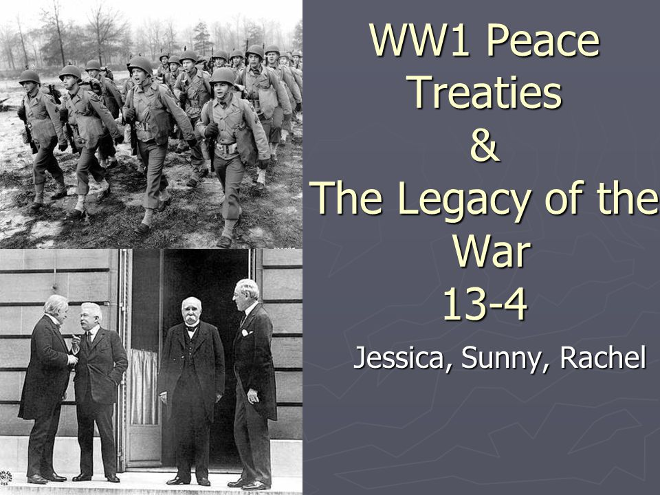 WW1 Peace Treaties & The Legacy of the War 13-4 Jessica, Sunny, Rachel