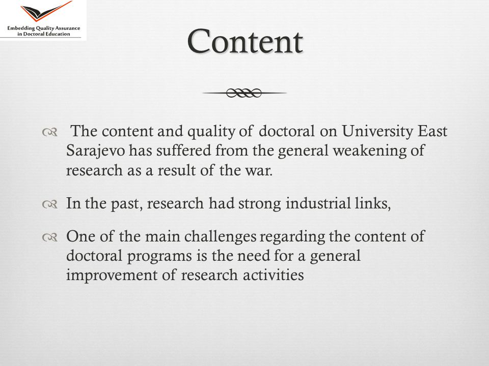 Content  The content and quality of doctoral on University East Sarajevo has suffered from the general weakening of research as a result of the war.