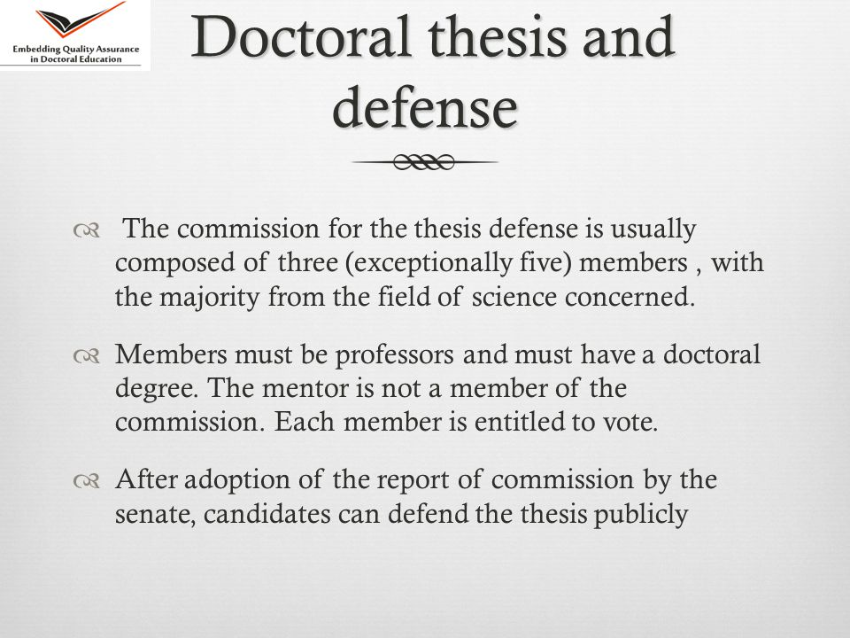 Doctoral thesis and defense Doctoral thesis and defense  The commission for the thesis defense is usually composed of three (exceptionally five) members, with the majority from the field of science concerned.