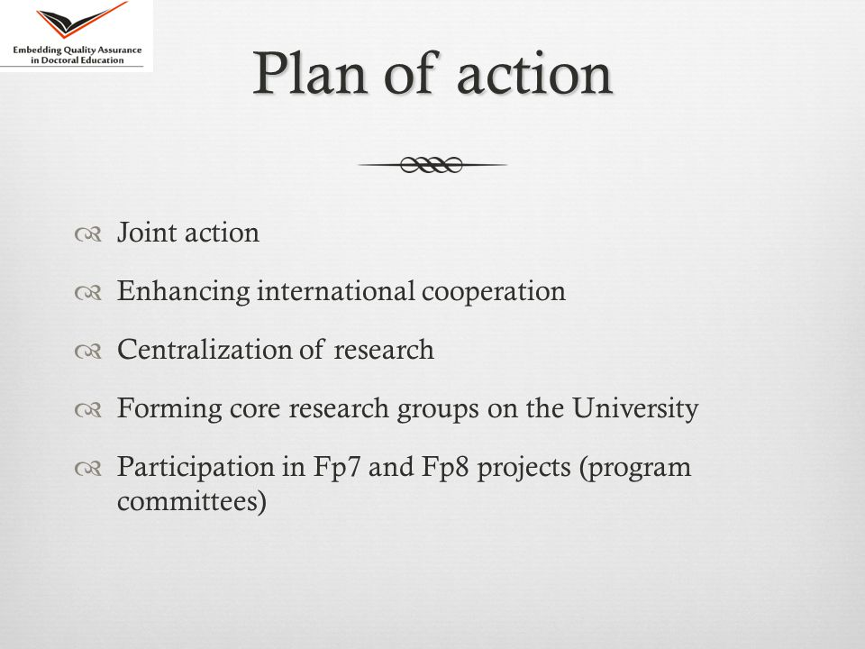 Plan of action  Joint action  Enhancing international cooperation  Centralization of research  Forming core research groups on the University  Participation in Fp7 and Fp8 projects (program committees)