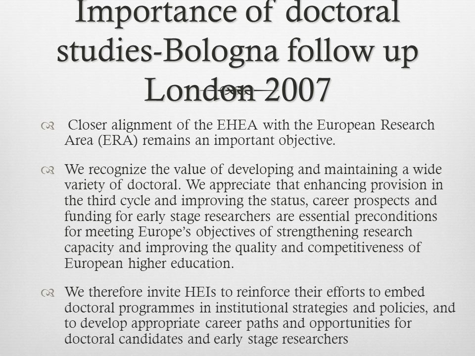 Importance of doctoral studies-Bologna follow up London 2007  Closer alignment of the EHEA with the European Research Area (ERA) remains an important objective.