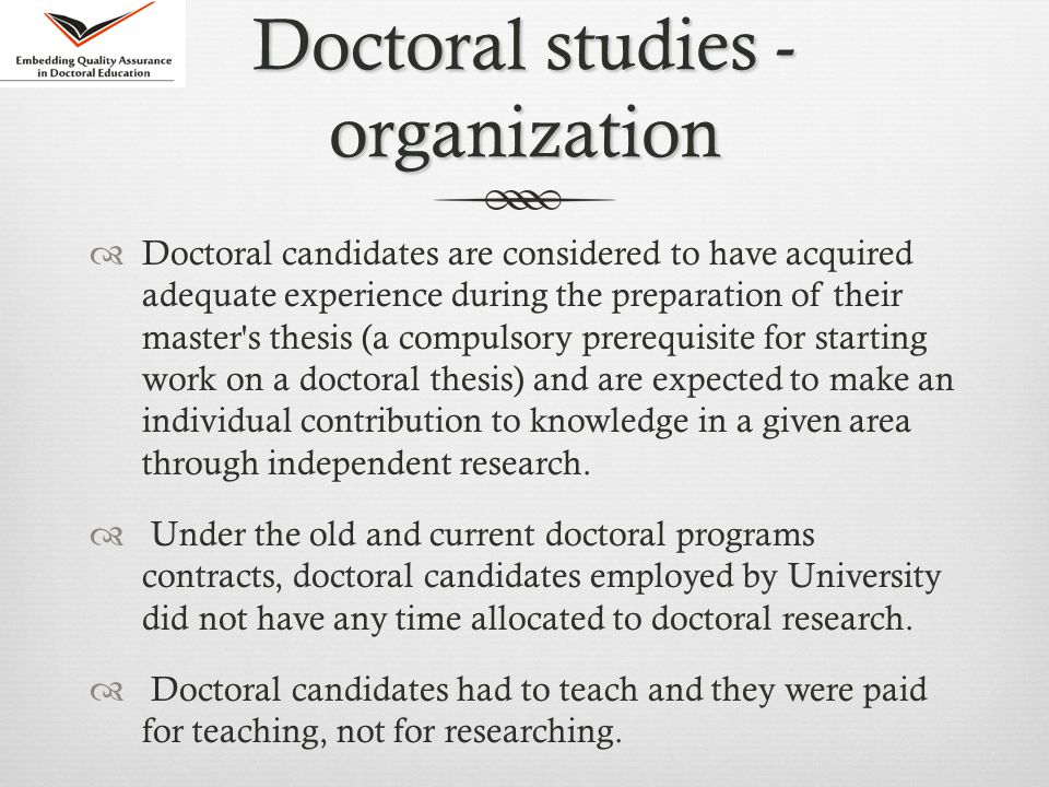 Doctoral studies - organization  Doctoral candidates are considered to have acquired adequate experience during the preparation of their master s thesis (a compulsory prerequisite for starting work on a doctoral thesis) and are expected to make an individual contribution to knowledge in a given area through independent research.