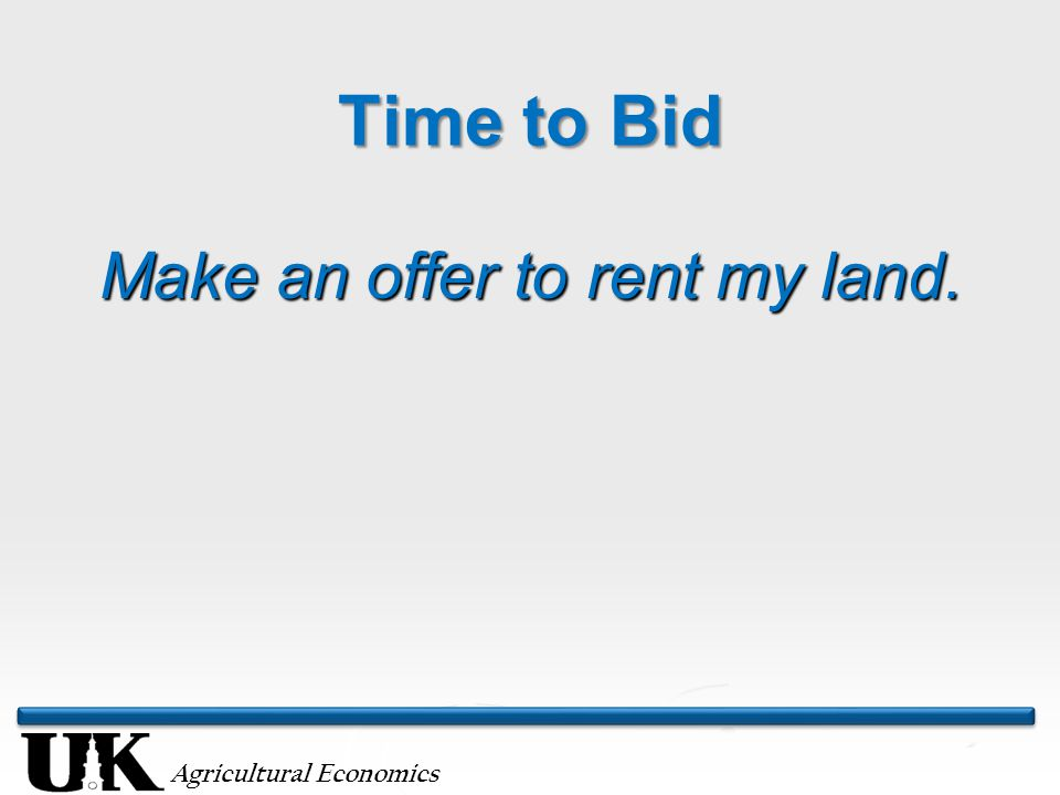 Agricultural Economics Time to Bid Make an offer to rent my land.