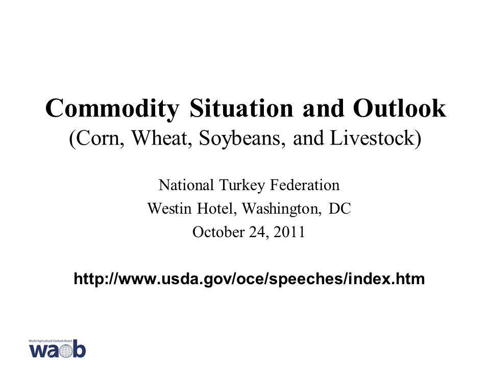 Commodity Situation and Outlook (Corn, Wheat, Soybeans, and Livestock) National Turkey Federation Westin Hotel, Washington, DC October 24,