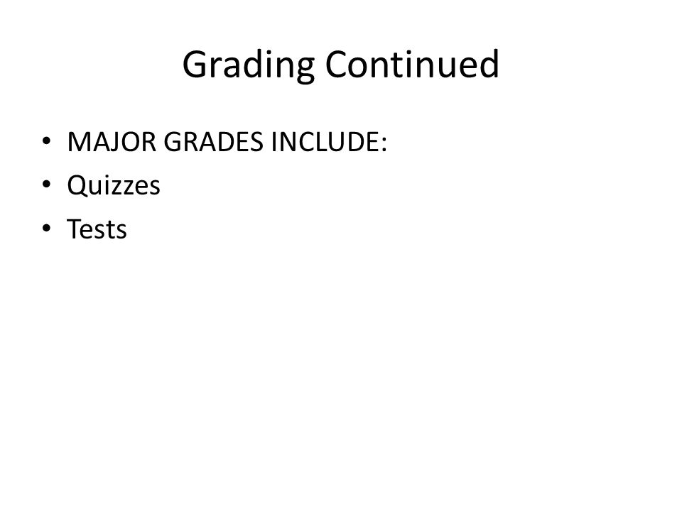 Grading Continued MAJOR GRADES INCLUDE: Quizzes Tests