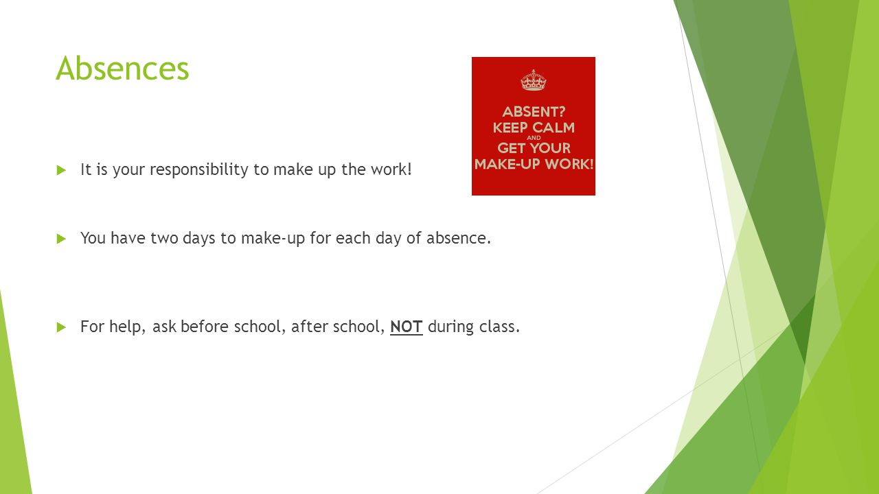 Absences  It is your responsibility to make up the work.