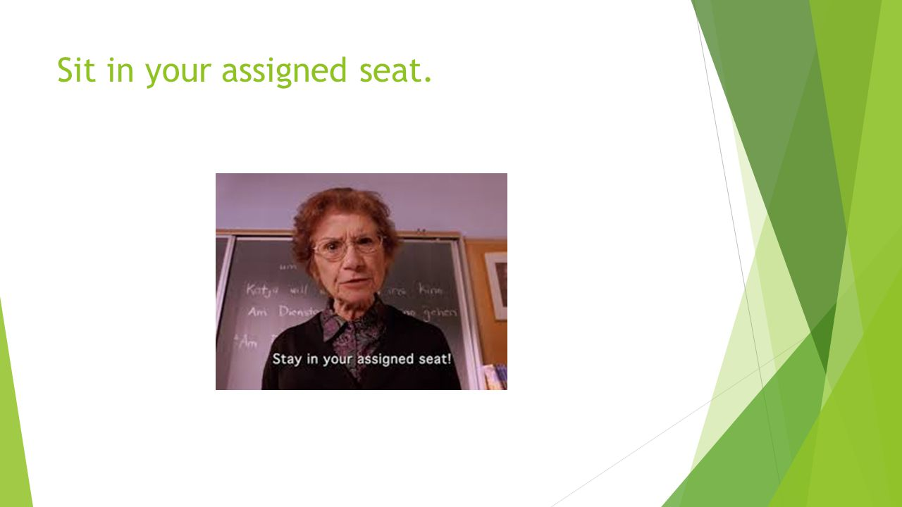 Sit in your assigned seat.