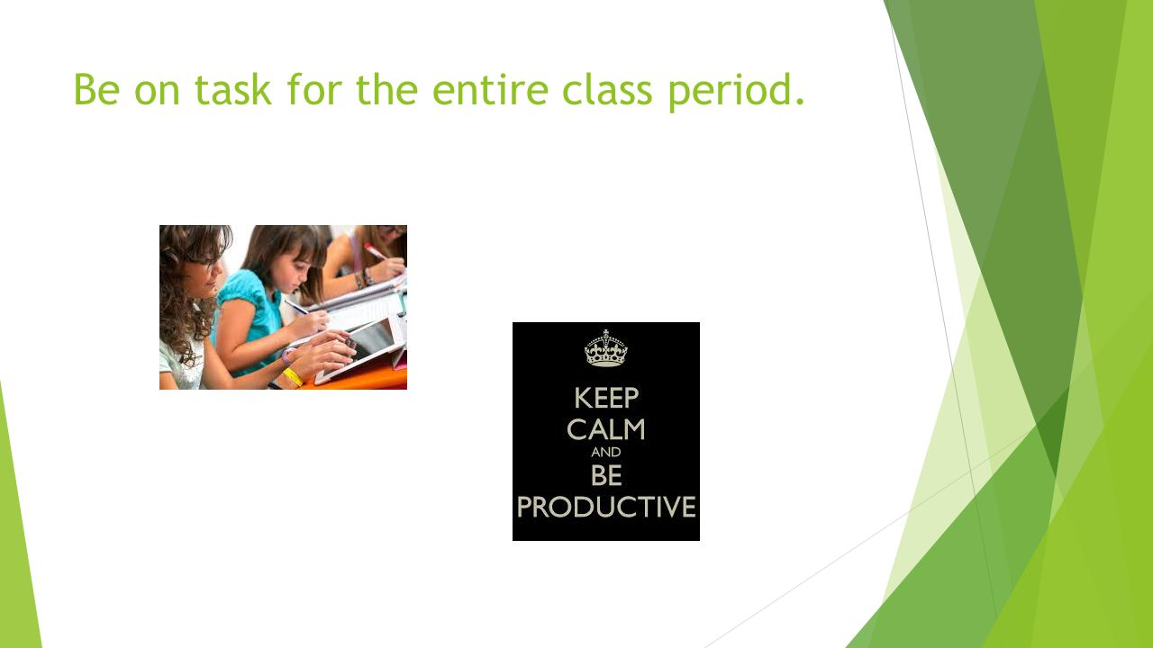 Be on task for the entire class period.