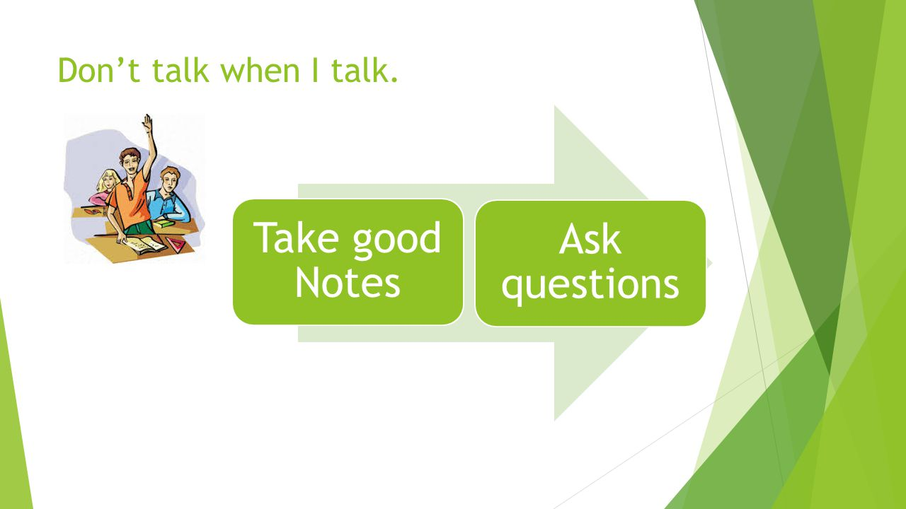 Don't talk when I talk. Take good Notes Ask questions