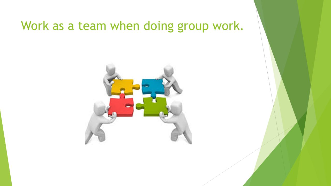 Work as a team when doing group work.