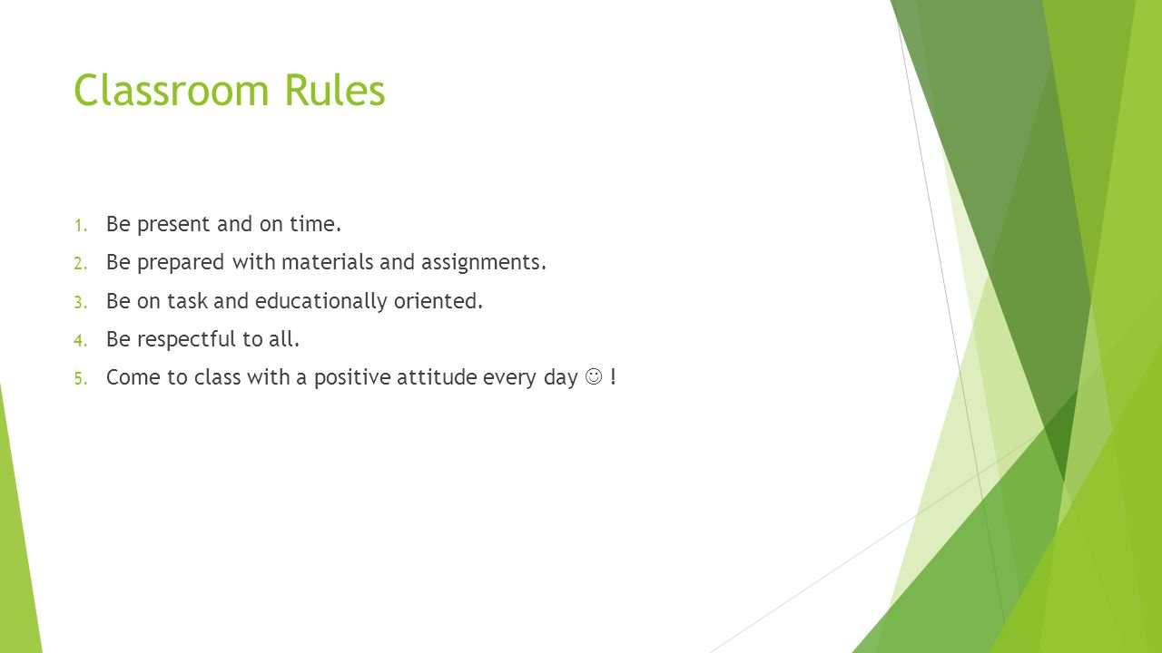 Classroom Rules 1. Be present and on time. 2. Be prepared with materials and assignments.