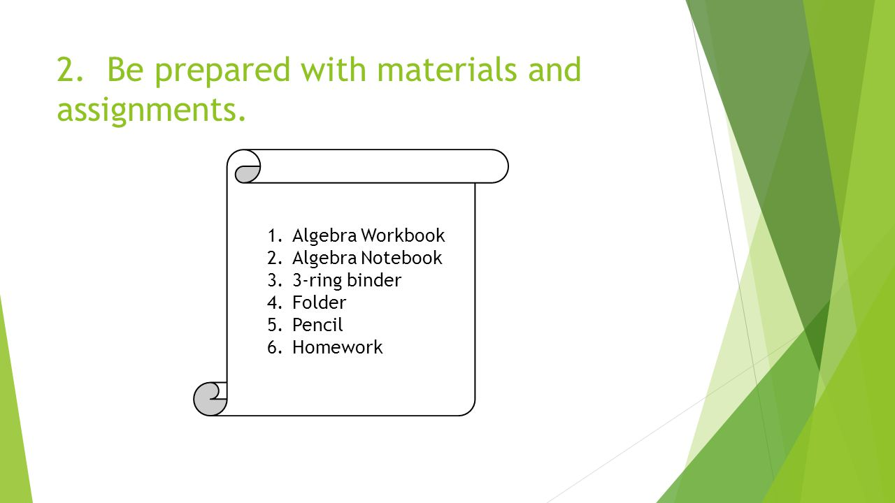 2. Be prepared with materials and assignments.