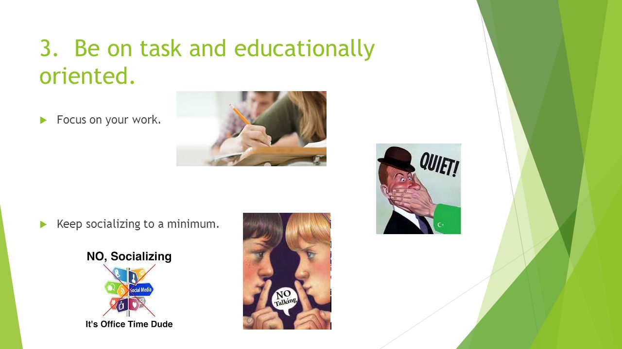 3. Be on task and educationally oriented.  Focus on your work.  Keep socializing to a minimum.