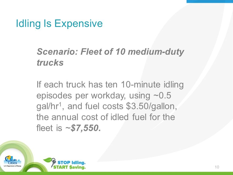 Idling Is Expensive Scenario: Fleet of 10 medium-duty trucks If each truck has ten 10-minute idling episodes per workday, using ~0.5 gal/hr 1, and fuel costs $3.50/gallon, the annual cost of idled fuel for the fleet is ~$7,550.