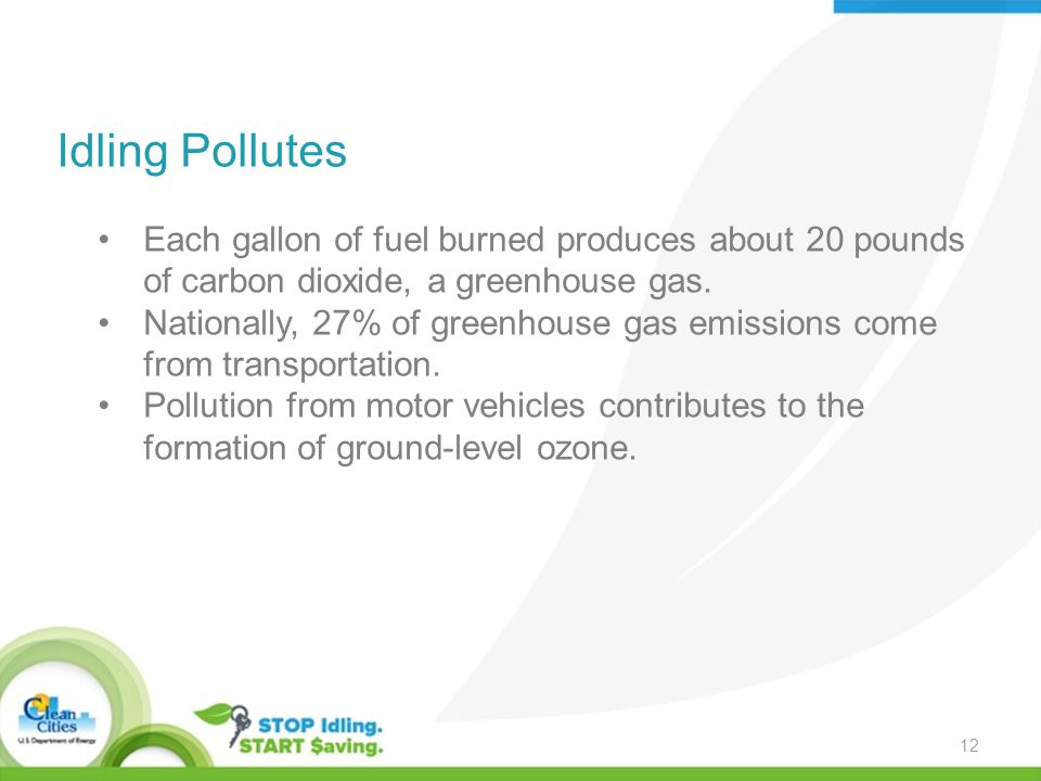 Idling Pollutes Each gallon of fuel burned produces about 20 pounds of carbon dioxide, a greenhouse gas.