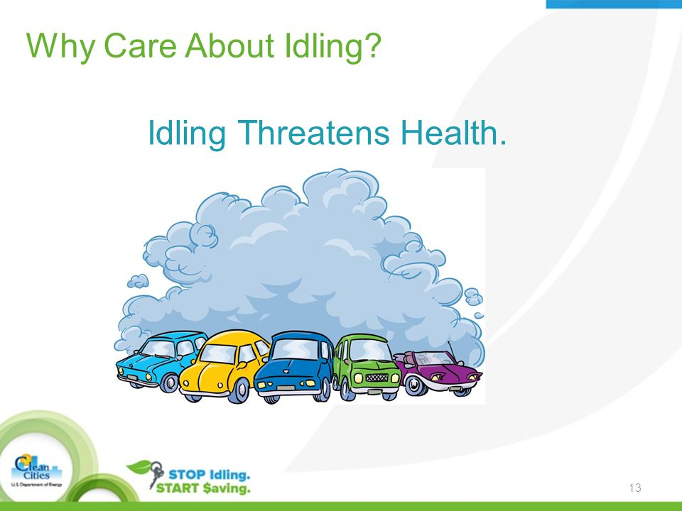 Why Care About Idling Idling Threatens Health. 13