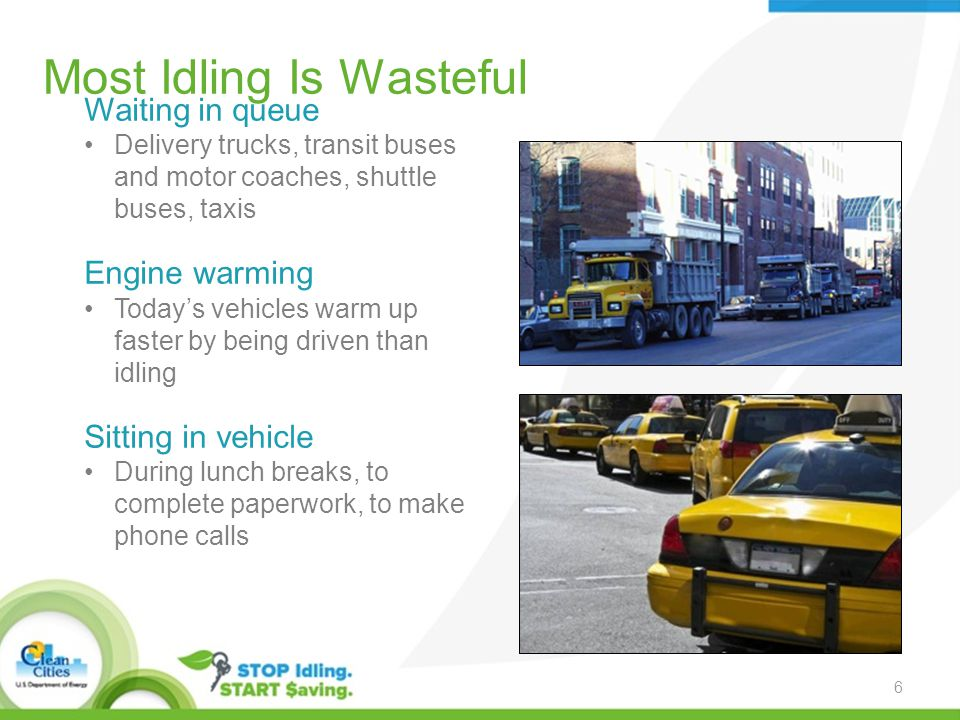 Most Idling Is Wasteful Waiting in queue Delivery trucks, transit buses and motor coaches, shuttle buses, taxis Engine warming Today's vehicles warm up faster by being driven than idling Sitting in vehicle During lunch breaks, to complete paperwork, to make phone calls 6